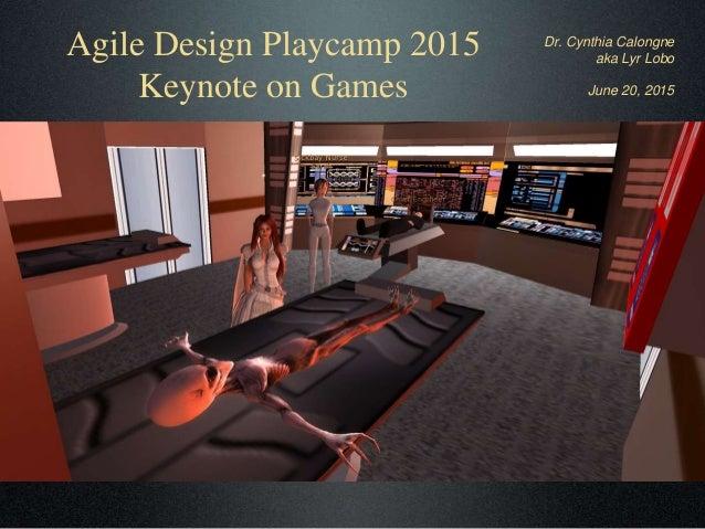 Agile Design Playcamp 2015 Keynote on Games Dr. Cynthia Calongne aka Lyr Lobo June 20, 2015