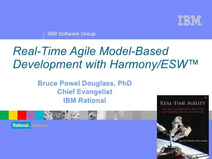 Real-Time Agile Model-Based Development with Harmony/ESW™ Bruce Powel Douglass, PhD Chief Evangelist IBM Rational
