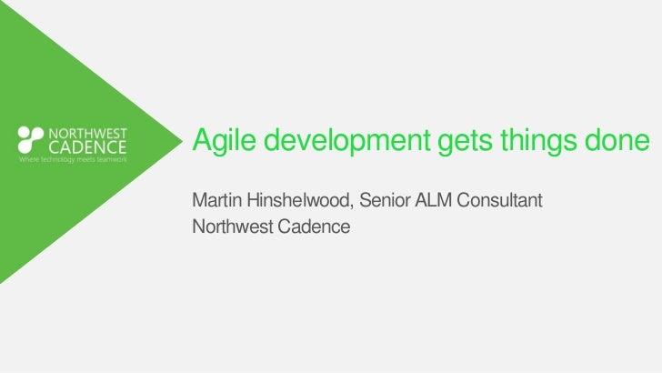 Agile development gets things doneMartin Hinshelwood, Senior ALM ConsultantNorthwest Cadence
