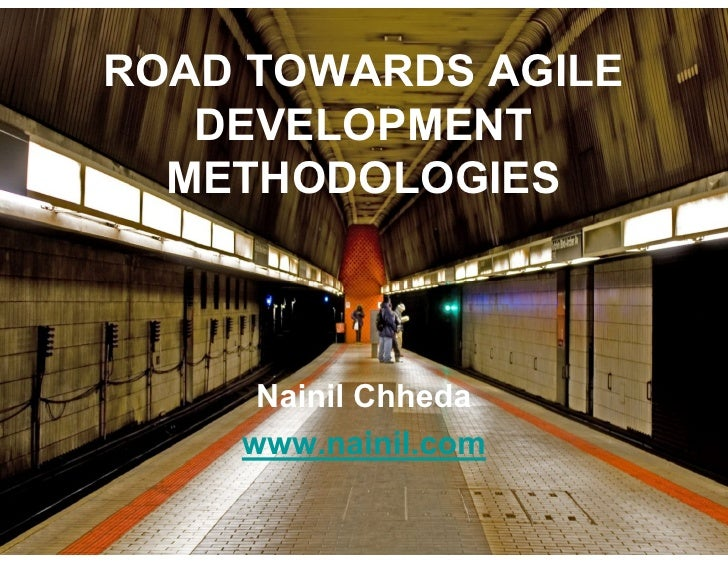 ROAD TOWARDS AGILE    DEVELOPMENT   METHODOLOGIES         Nainil Chheda     www.nainil.com       http://www.nainil.com/res...