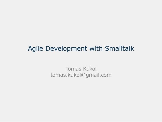 Agile Development with Smalltalk           Tomas Kukol      tomas.kukol@gmail.com