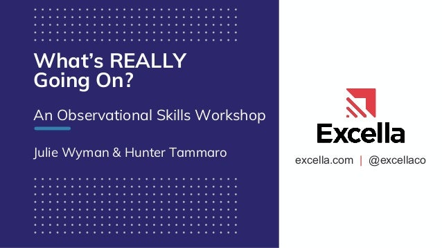 excella.com | @excellaco What's REALLY Going On? An Observational Skills Workshop Julie Wyman & Hunter Tammaro