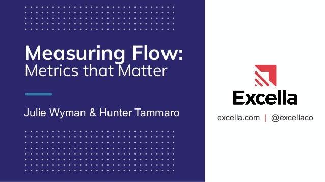 excella.com | @excellaco Measuring Flow: Metrics that Matter Julie Wyman & Hunter Tammaro