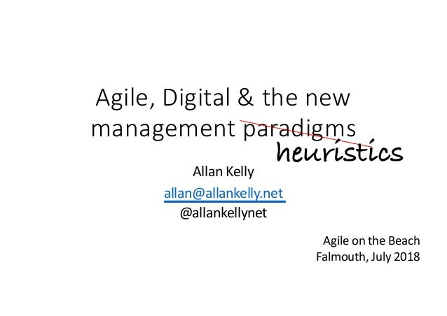 Agile, Digital & the new management paradigms Allan Kelly allan@allankelly.net @allankellynet heuristics Agile on the Beac...