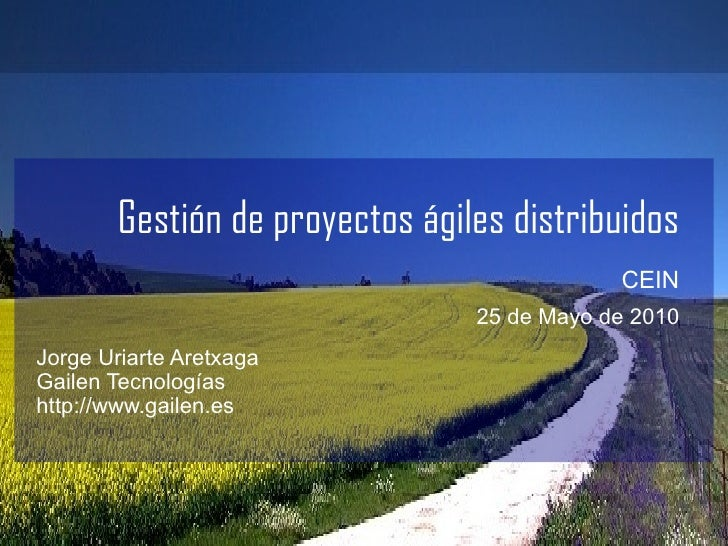 Gestión de proyectos ágiles distribuidos CEIN   25 de Mayo de 2010 <ul><li>Jorge Uriarte Aretxaga </li></ul><ul><li>Gailen...