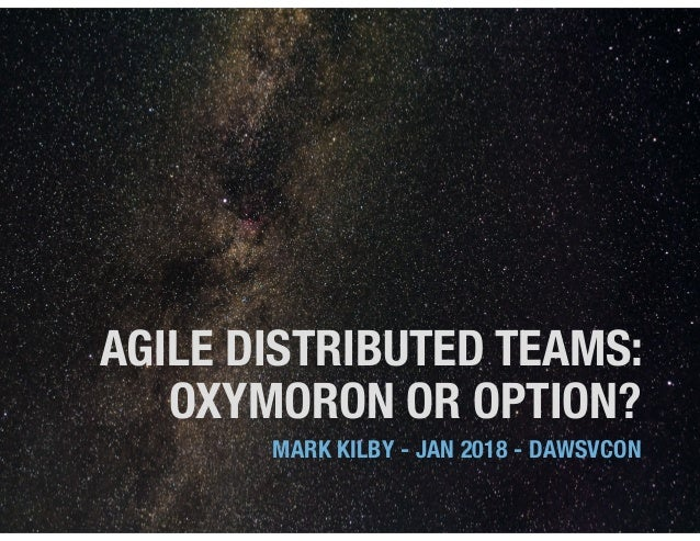 AGILE DISTRIBUTED TEAMS: OXYMORON OR OPTION? MARK KILBY - JAN 2018 - DAWSVCON