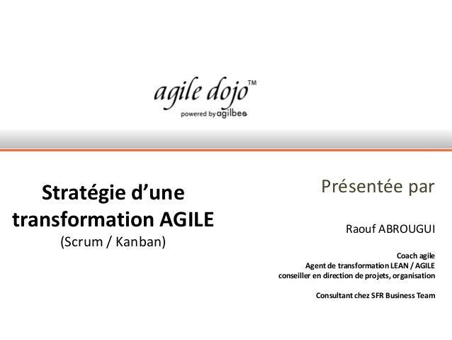 Stratégie d'une                  Présentée partransformation AGILE                       Raouf ABROUGUI    (Scrum / Kanban...