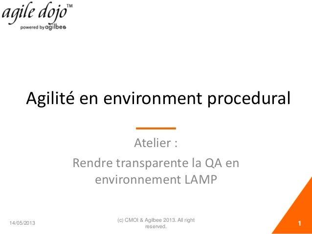 Agilité en environment procedural Atelier : Rendre transparente la QA en environnement LAMP 14/05/2013 1 (c) CMOI & Agilbe...