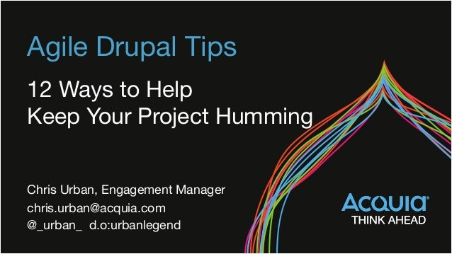 Agile Drupal Tips 12 Ways to Help  Keep Your Project Humming Chris Urban, Engagement Manager chris.urban@acquia.com @_urb...
