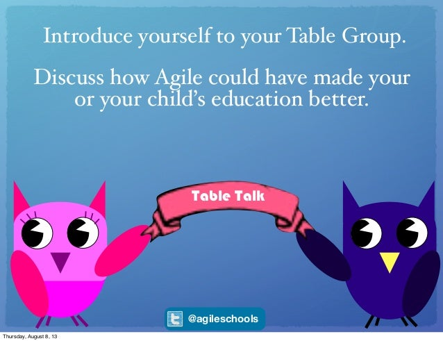 Table Talk Introduce yourself to your Table Group. Discuss how Agile could have made your or your child's education better...