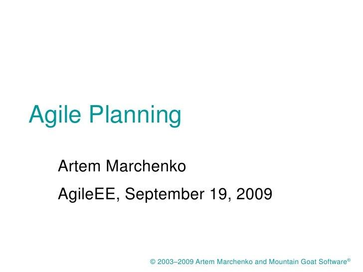 Agile Planning    Artem Marchenko   AgileEE, September 19, 2009                © 2003–2009 Artem Marchenko and Mountain Go...