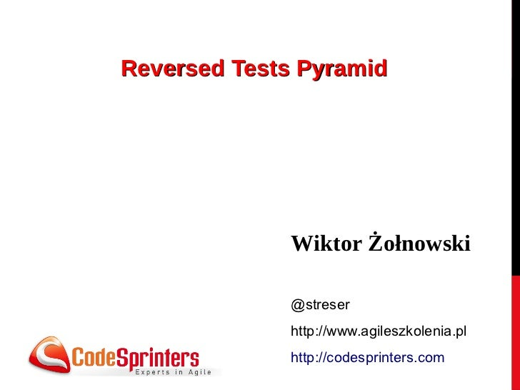 Reversed Tests Pyramid             Wiktor Żołnowski             @streser             http://www.agileszkolenia.pl         ...