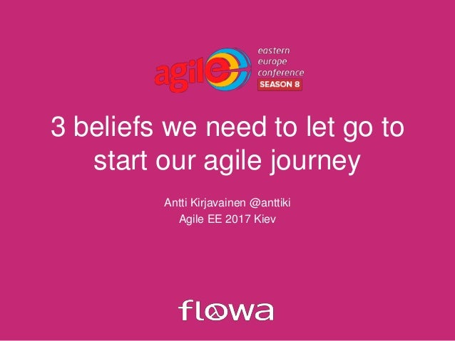 3 beliefs we need to let go to start our agile journey Antti Kirjavainen @anttiki Agile EE 2017 Kiev