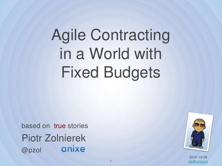 Agile Contracting in a Worldwith FixedBudgets<br />based on truestories Piotr Zolnierek@pzol<br />2010-10-28<br />pz@anixe...