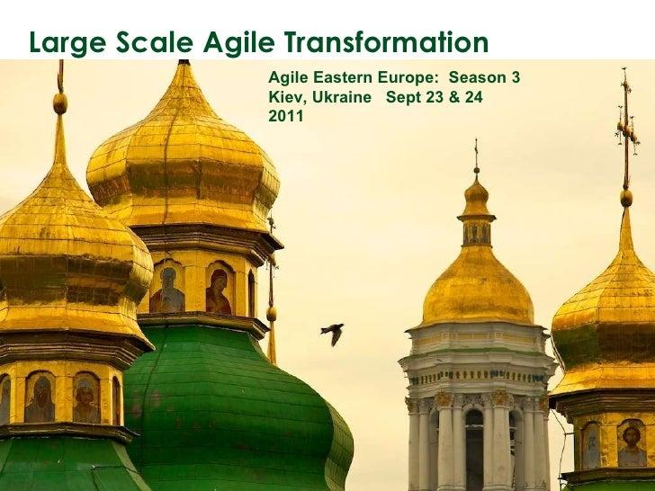 Large Scale Agile Transformation Agile Eastern Europe:  Season 3 Kiev, Ukraine  Sept 23 & 24 2011