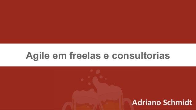 Agile em freelas e consultorias Adriano Schmidt