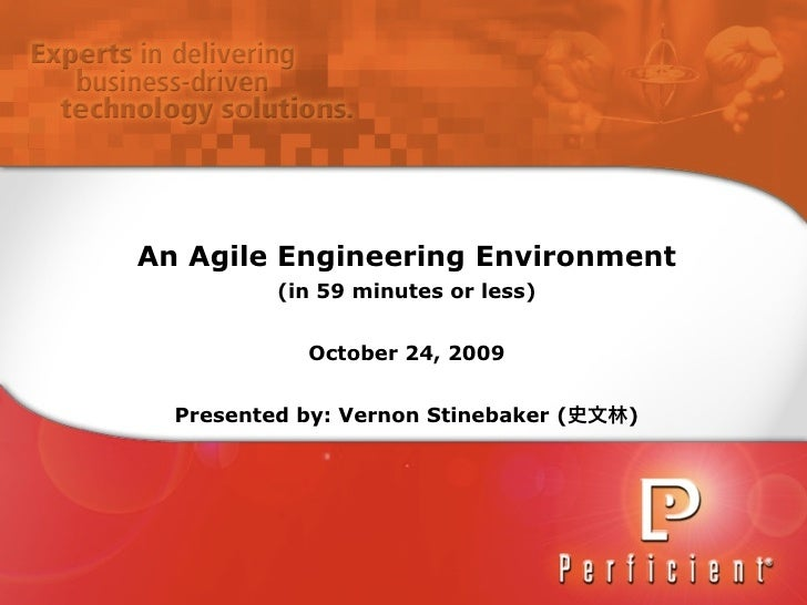 An Agile Engineering Environment           (in 59 minutes or less)                October 24, 2009     Presented by: Verno...