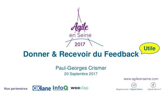 Donner & Recevoir du Feedback Paul-Georges Crismer 20 Septembre 2017 @agileenseine / #AgileEnSeine AgileEnSeine17Nos parte...