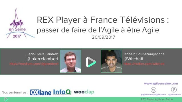 REX Player Agile en Seine Jean-Pierre Lambert @jpierrelambert https://medium.com/@jplambert Richard Sourianarayanane @Witc...