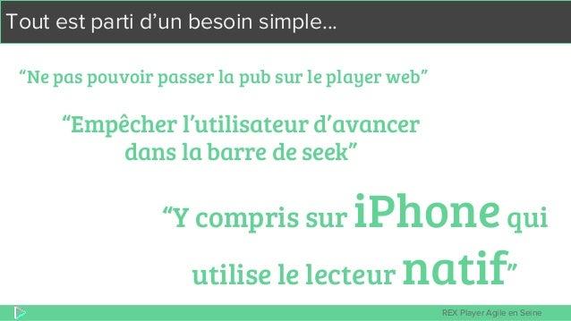 """REX Player Agile en Seine Tout est parti d'un besoin simple... """"Ne pas pouvoir passer la pub sur le player web"""" """"Y compris..."""