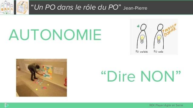 """REX Player Agile en Seine """"Un PO dans le rôle du PO"""" Jean-Pierre AUTONOMIE """"Dire NON"""" +1 PO mobile PO web"""