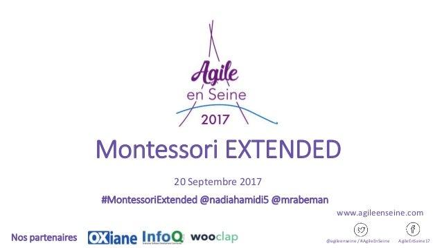 Montessori EXTENDED 20 Septembre 2017 @agileenseine / #AgileEnSeine AgileEnSeine17Nos partenaires www.agileenseine.com #Mo...