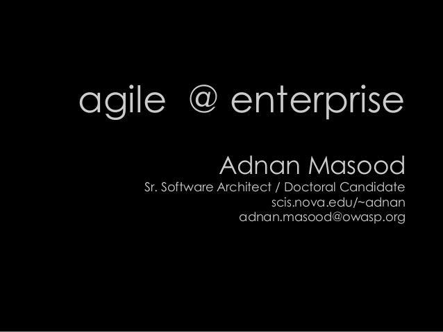 agile @ enterpriseAdnan MasoodSr. Software Architect / Doctoral Candidatescis.nova.edu/~adnanadnan.masood@owasp.org