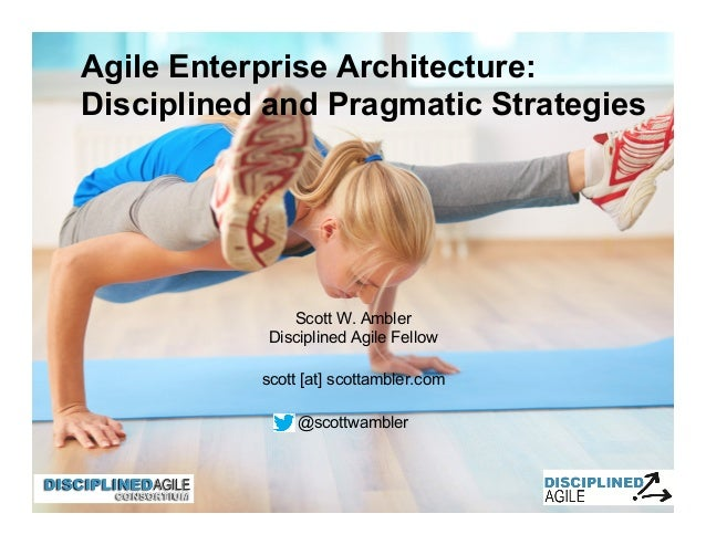 Scott W. Ambler Disciplined Agile Fellow scott [at] scottambler.com @scottwambler Agile Enterprise Architecture: Disciplin...