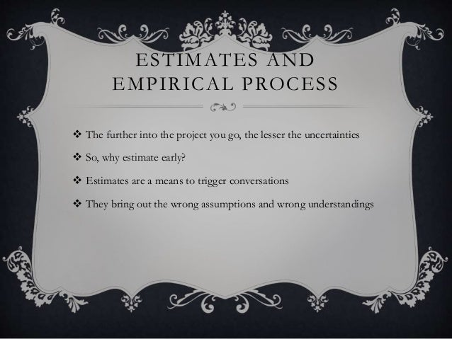 ESTIMATES AND EMPIRICAL PROCESS  The further into the project you go, the lesser the uncertainties  So, why estimate ear...