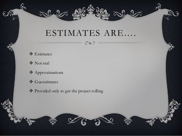ESTIMATES ARE….  Estimates  Not real  Approximations  Guesstimates  Provided only to get the project rolling