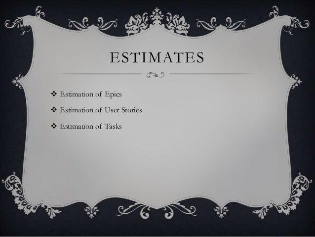 ESTIMATES  Estimation of Epics  Estimation of User Stories  Estimation of Tasks