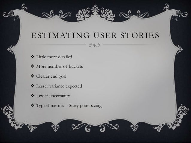 ESTIMATING USER STORIES  Little more detailed  More number of buckets  Clearer end goal  Lesser variance expected  Le...