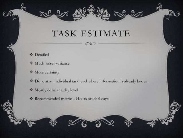 TASK ESTIMATE  Detailed  Much lesser variance  More certainty  Done at an individual task level where information is a...