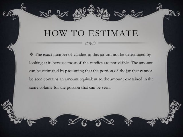 HOW TO ESTIMATE  The exact number of candies in this jar can not be determined by looking at it, because most of the cand...