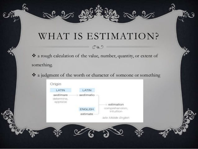 WHAT IS ESTIMATION?  a rough calculation of the value, number, quantity, or extent of something.  a judgment of the wort...
