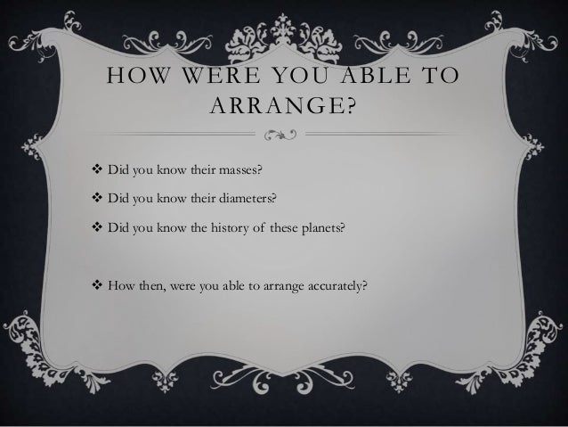 HOW WERE YOU ABLE TO ARRANGE?  Did you know their masses?  Did you know their diameters?  Did you know the history of t...