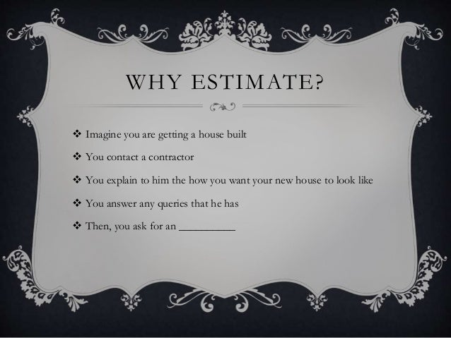 WHY ESTIMATE?  Imagine you are getting a house built  You contact a contractor  You explain to him the how you want you...