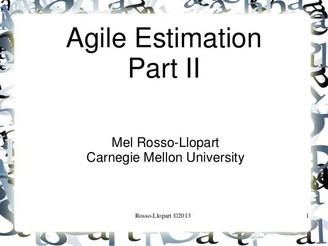 Agile Estimation Part II Mel Rosso-Llopart Carnegie Mellon University  Rosso-Llopart ©2013  1