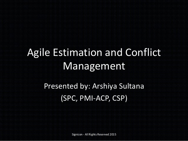 Agile Estimation and Conflict Management Presented by: Arshiya Sultana (SPC, PMI-ACP, CSP) Signicon - All Rights Reserved ...