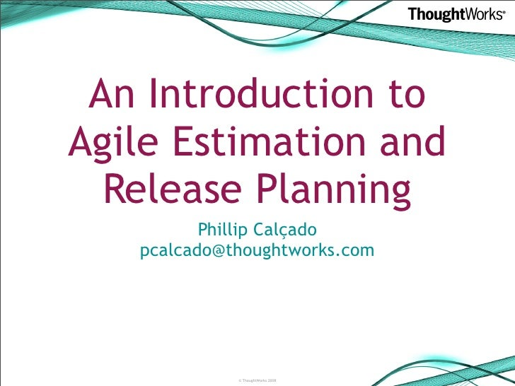 An Introduction to Agile Estimation and   Release Planning           Phillip Calçado    pcalcado@thoughtworks.com         ...