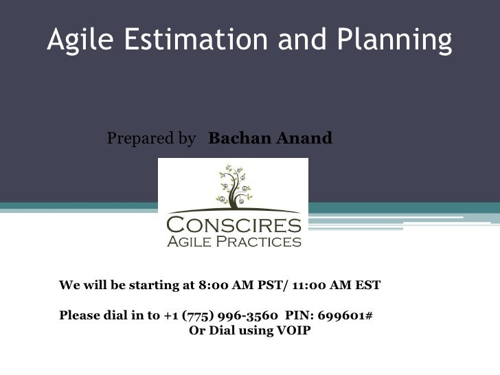 Agile Estimation and Planning       Prepared by Bachan AnandWe will be starting at 8:00 AM PST/ 11:00 AM ESTPlease dial in...