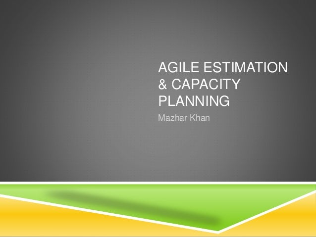 AGILE ESTIMATION & CAPACITY PLANNING Mazhar Khan