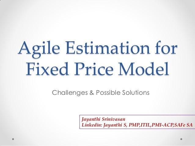 Agile Estimation for Fixed Price Model Challenges & Possible Solutions Jayanthi Srinivasan Linkedin: Jayanthi S, PMP,ITIL,...