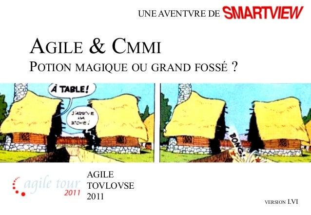 AGILE & CMMI  POTION MAGIQUE OU GRAND FOSSÉ ?  VERSION I.VI  UNE AVENTVRE DE  AGILE  TOVLOVSE  2011