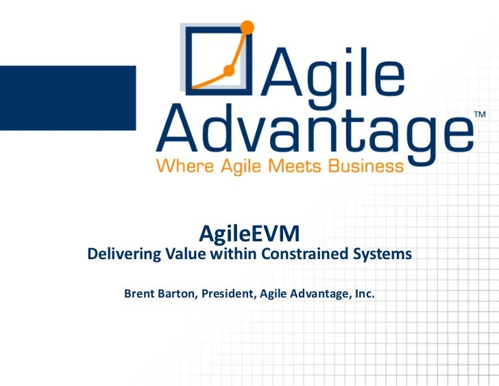AgileEVM Delivering Value within Constrained Systems      Brent Barton, President, Agile Advantage, Inc.