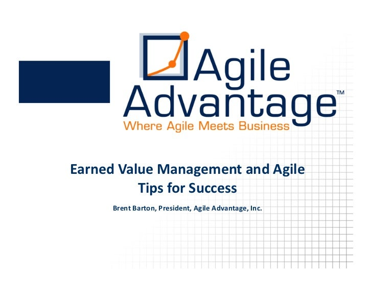 Earned  Value  Management  and  Agile             Tips  for  Success        Brent  Barton,  President,  Agile  Advantage, ...