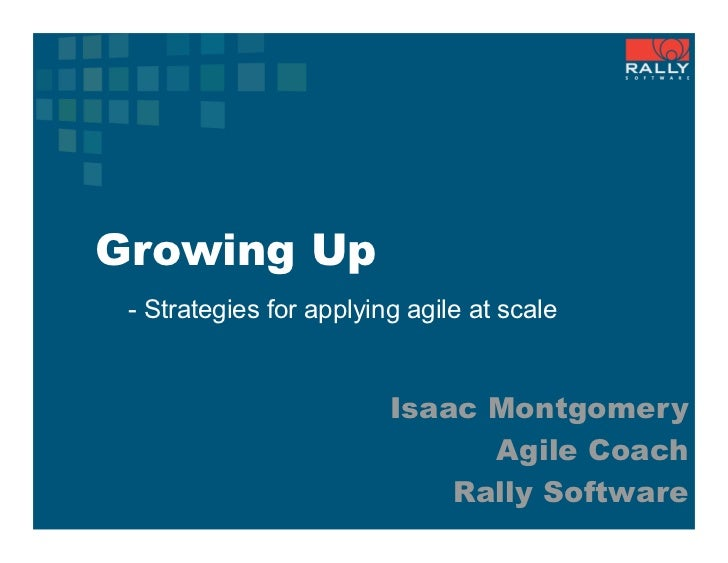 Growing Up - Strategies for applying agile at scale                         Isaac Montgomery                              ...