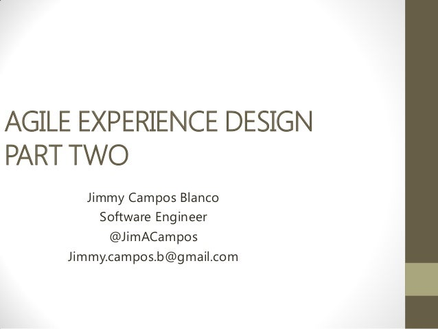 AGILE EXPERIENCE DESIGNPART TWO       Jimmy Campos Blanco         Software Engineer          @JimACampos    Jimmy.campos.b...