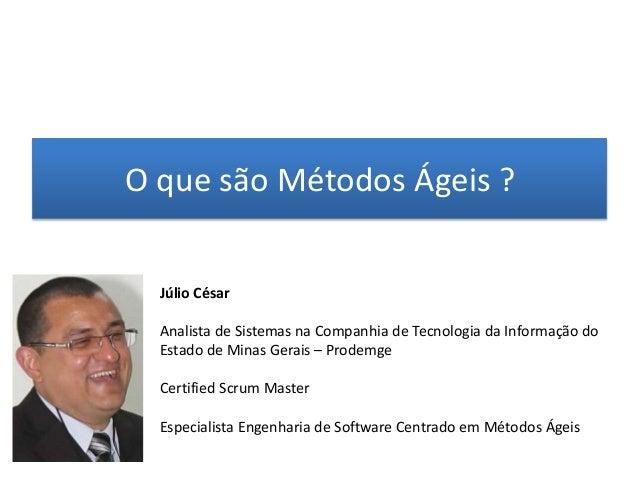 O que são Métodos Ágeis ?  Júlio César  Analista de Sistemas na Companhia de Tecnologia da Informação do  Estado de Minas ...