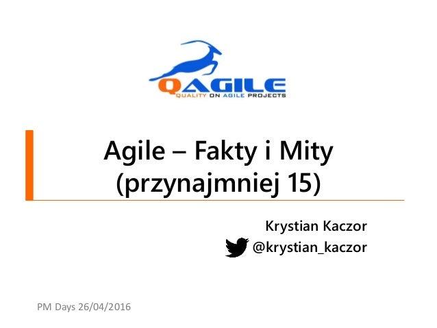 Agile – Fakty i Mity (przynajmniej 15) Krystian Kaczor @krystian_kaczor PM Days 26/04/2016